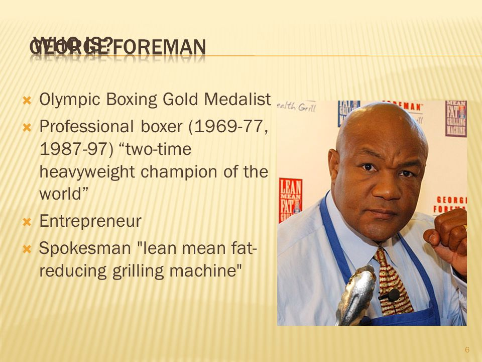 6  Olympic Boxing Gold Medalist  Professional boxer (1969-77, 1987-97) two-time heavyweight champion of the world  Entrepreneur  Spokesman lean mean fat- reducing grilling machine