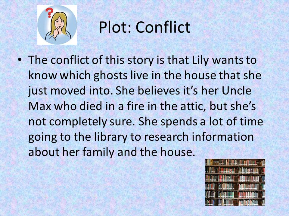 Plot: Conflict The conflict of this story is that Lily wants to know which ghosts live in the house that she just moved into.