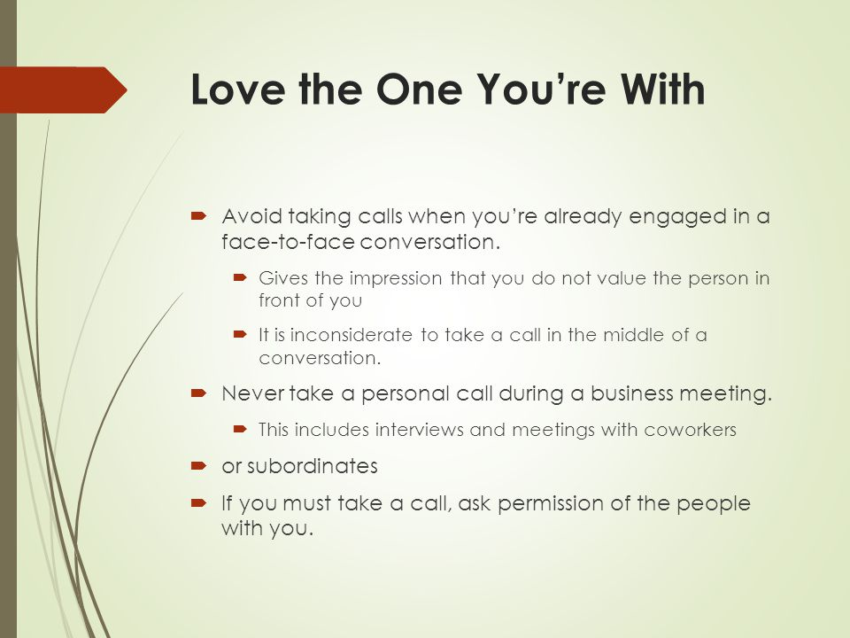 Love the One You're With  Avoid taking calls when you're already engaged in a face-to-face conversation.  Gives the impression that you do not value