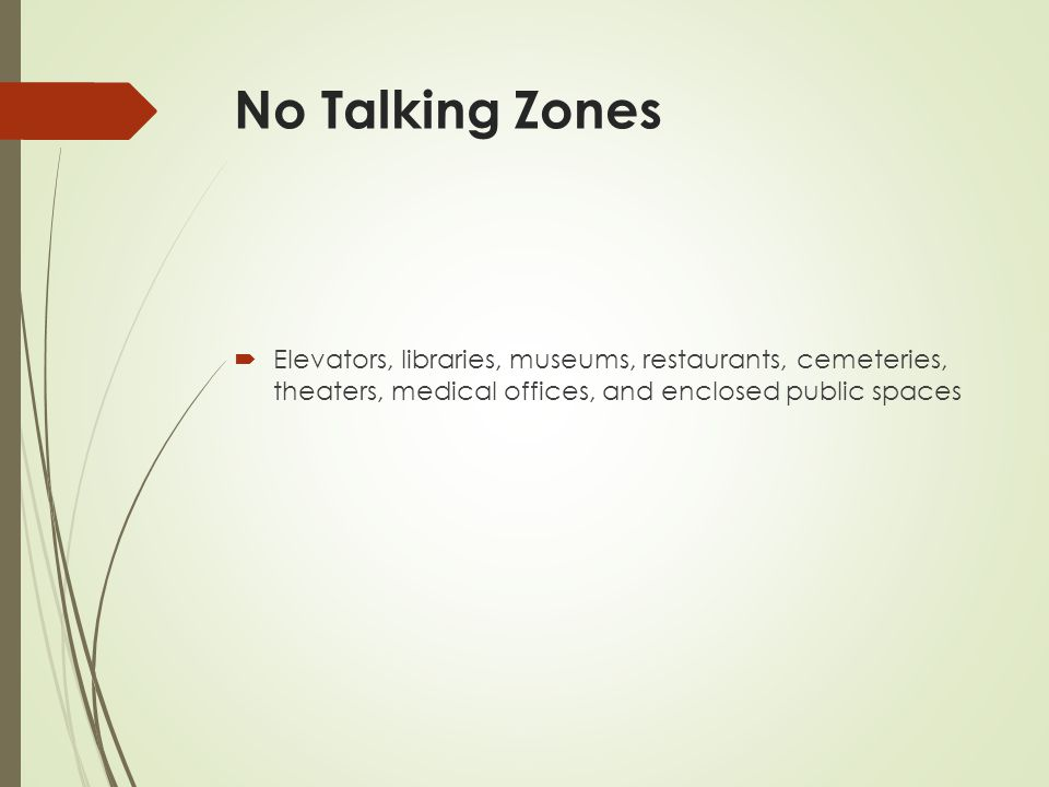 No Talking Zones  Elevators, libraries, museums, restaurants, cemeteries, theaters, medical offices, and enclosed public spaces