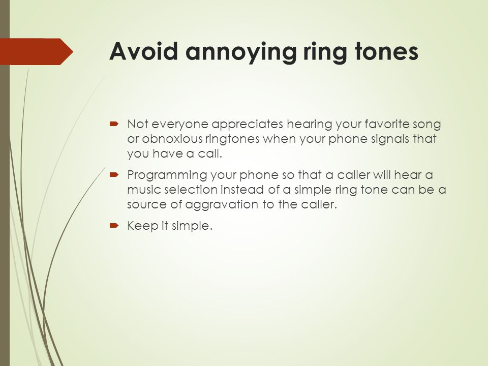 Avoid annoying ring tones  Not everyone appreciates hearing your favorite song or obnoxious ringtones when your phone signals that you have a call. 