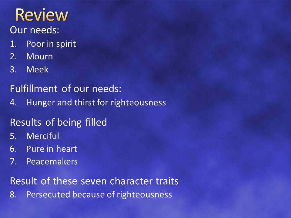 Our needs: 1.Poor in spirit 2.Mourn 3.Meek Fulfillment of our needs: 4.Hunger and thirst for righteousness Results of being filled 5.Merciful 6.Pure in heart 7.Peacemakers Result of these seven character traits 8.Persecuted because of righteousness