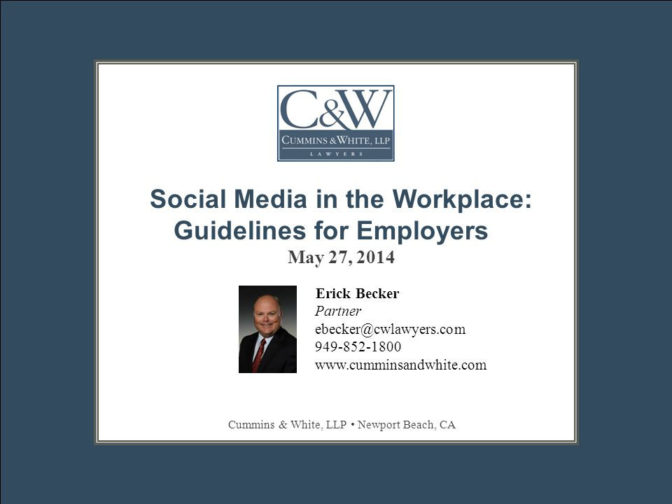ERICK BECKER || EBECKER@CWLAWYERS.COM || 949–852–1800 || WWW.CUMMINSANDWHITE.COM Lawful social media policies  Focus on prohibiting activities during work time or using company equipment  Use specific definitions or examples of prohibited conduct –What is not considered confidential or trade secrets –What would be considered offensive  Refer to other company policies –Harassment, confidentiality, conflicts of interest  Avoid general threats of discipline for engaging in unauthorized social media activities  Advise employees of monitoring