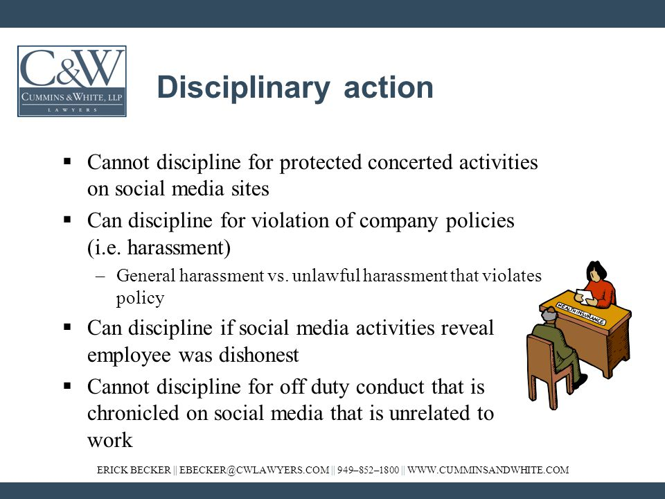ERICK BECKER || EBECKER@CWLAWYERS.COM || 949–852–1800 || WWW.CUMMINSANDWHITE.COM Disciplinary action  Cannot discipline for protected concerted activities on social media sites  Can discipline for violation of company policies (i.e.