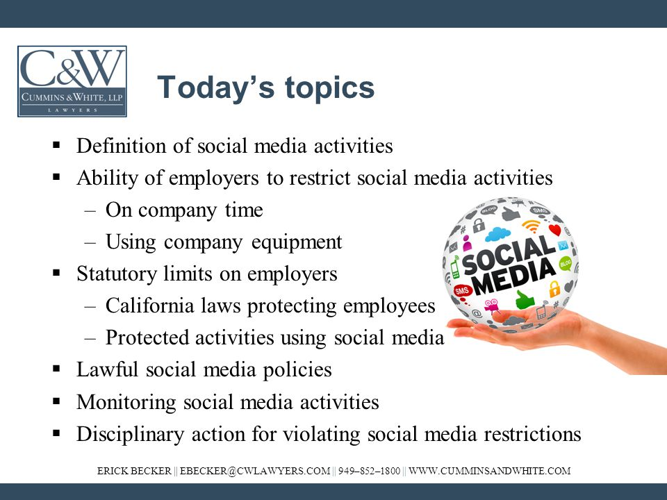 ERICK BECKER || EBECKER@CWLAWYERS.COM || 949–852–1800 || WWW.CUMMINSANDWHITE.COM Today's topics  Definition of social media activities  Ability of employers to restrict social media activities –On company time –Using company equipment  Statutory limits on employers –California laws protecting employees –Protected activities using social media  Lawful social media policies  Monitoring social media activities  Disciplinary action for violating social media restrictions
