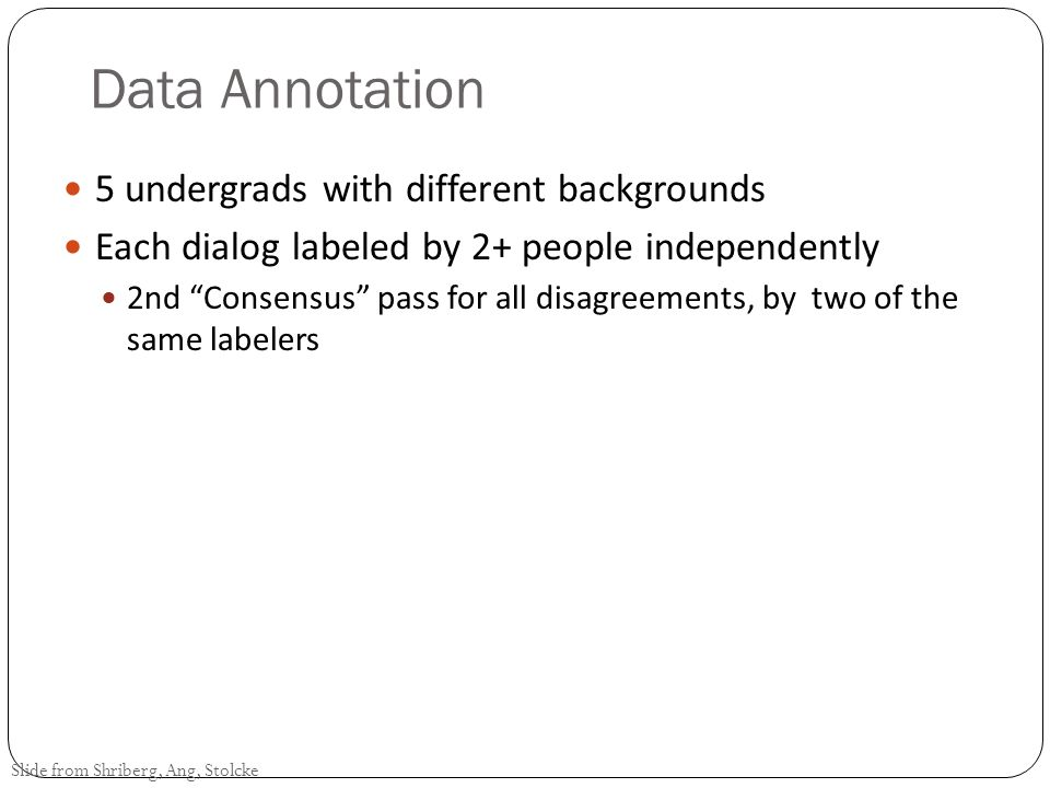 Example 2 - Ang 2002 Ang Shriberg Stolcke 2002 Prosody-based automatic detection of annoyance and frustration in human-computer dialog Prosody-Based detection of annoyance/ frustration in human computer dialog DARPA Communicator Project Travel Planning Data NIST June 2000 collection: 392 dialogs, 7515 utts CMU 1/2001-8/2001 data: 205 dialogs, 5619 utts CU 11/1999-6/2001 data: 240 dialogs, 8765 utts Considers contributions of prosody, language model, and speaking style Questions How frequent is annoyance and frustration in Communicator dialogs.