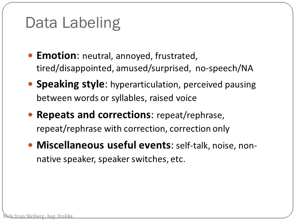 Data Annotation 5 undergrads with different backgrounds Each dialog labeled by 2+ people independently 2nd Consensus pass for all disagreements, by two of the same labelers Slide from Shriberg, Ang, Stolcke