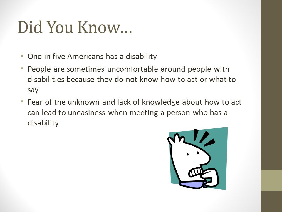 Did You Know… One in five Americans has a disability People are sometimes uncomfortable around people with disabilities because they do not know how to act or what to say Fear of the unknown and lack of knowledge about how to act can lead to uneasiness when meeting a person who has a disability