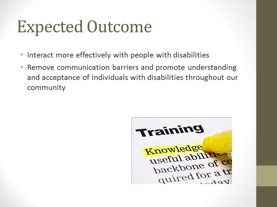 Expected Outcome Interact more effectively with people with disabilities Remove communication barriers and promote understanding and acceptance of individuals with disabilities throughout our community