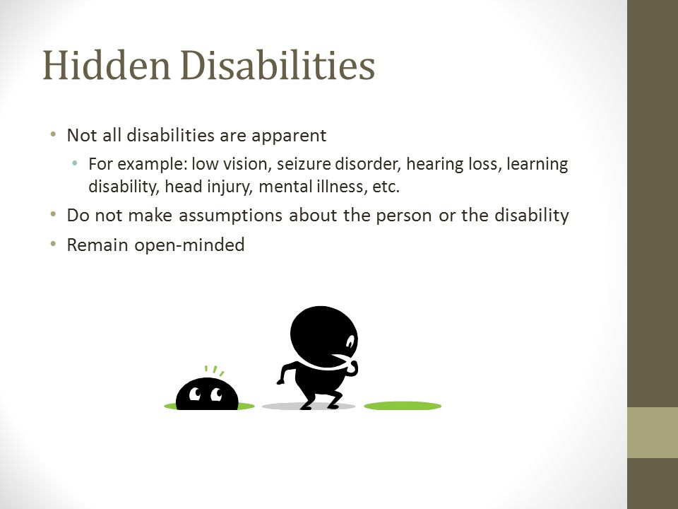 Hidden Disabilities Not all disabilities are apparent For example: low vision, seizure disorder, hearing loss, learning disability, head injury, mental illness, etc.