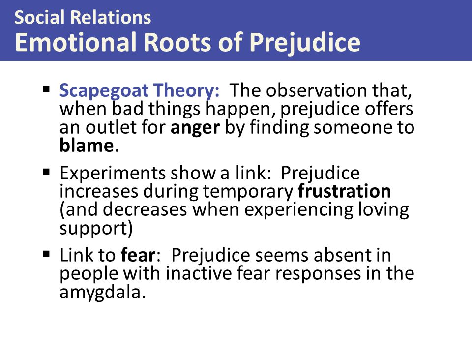  Scapegoat Theory: The observation that, when bad things happen, prejudice offers an outlet for anger by finding someone to blame.  Experiments show