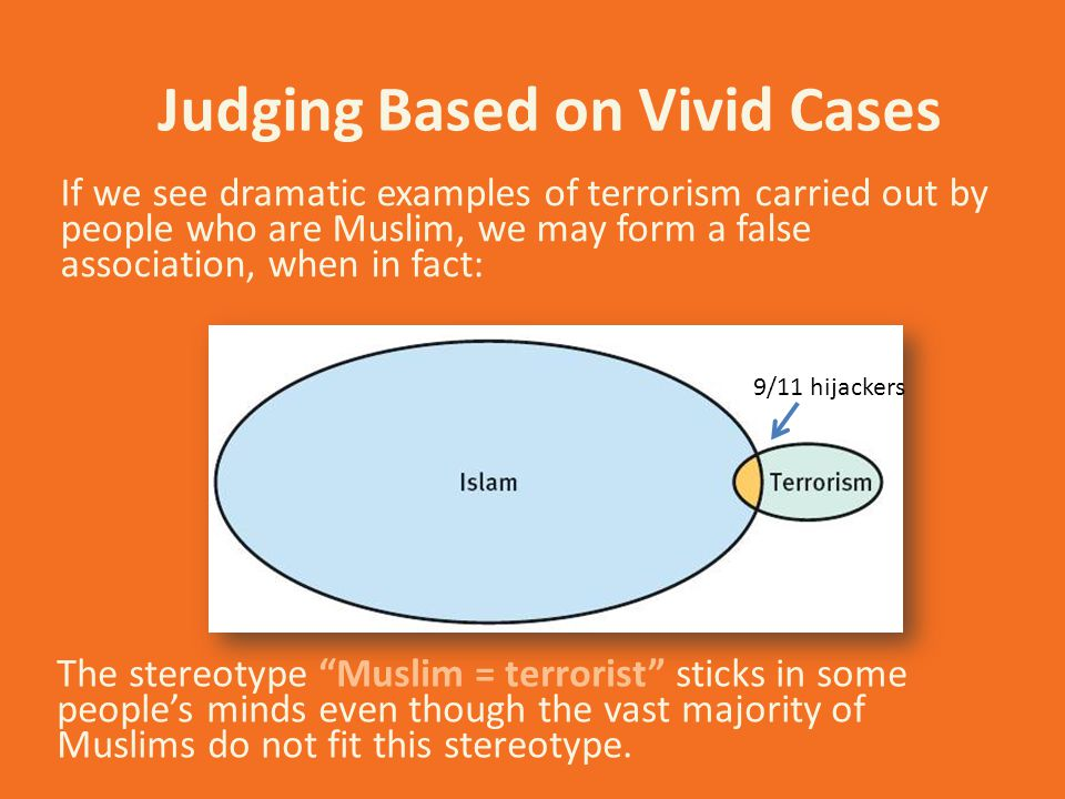 Judging Based on Vivid Cases If we see dramatic examples of terrorism carried out by people who are Muslim, we may form a false association, when in f