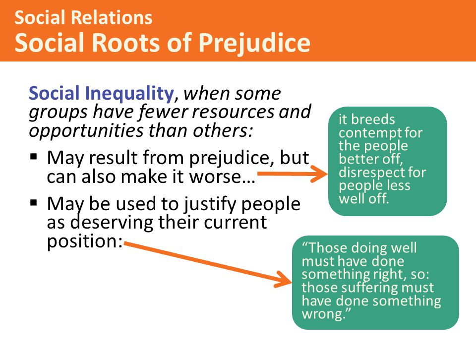Social Inequality, when some groups have fewer resources and opportunities than others:  May result from prejudice, but can also make it worse…  May