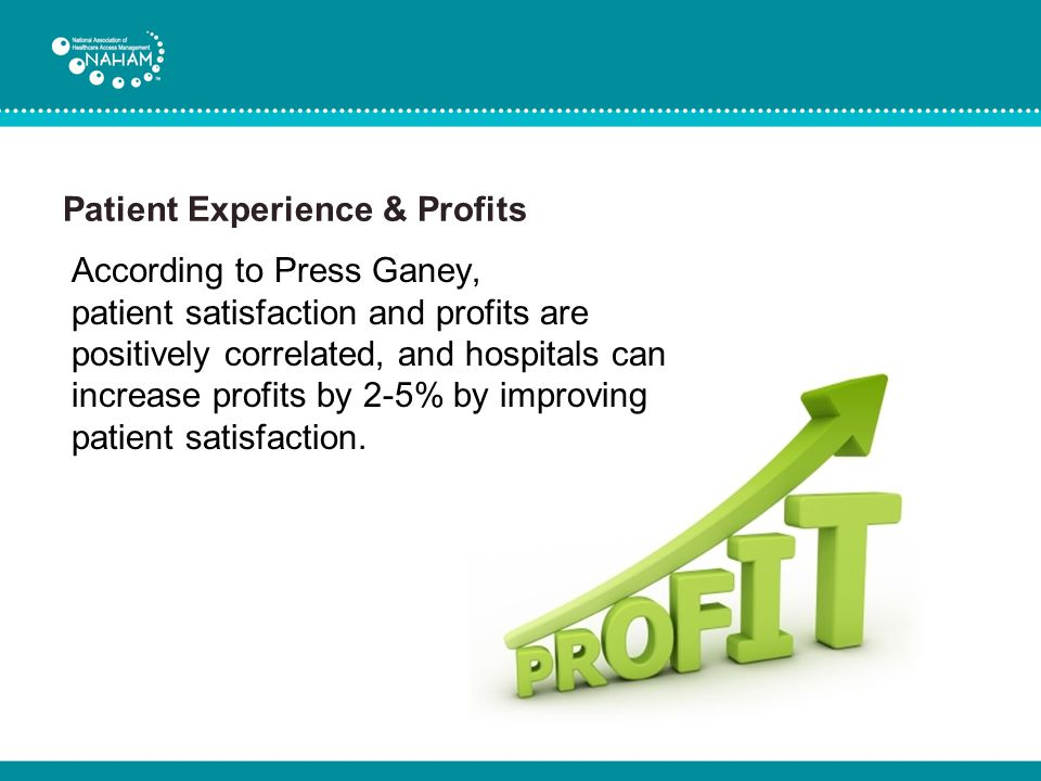 Patient Experience & Profits According to Press Ganey, patient satisfaction and profits are positively correlated, and hospitals can increase profits