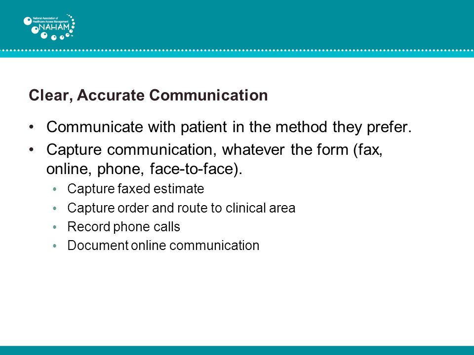 Clear, Accurate Communication Communicate with patient in the method they prefer. Capture communication, whatever the form (fax, online, phone, face-t