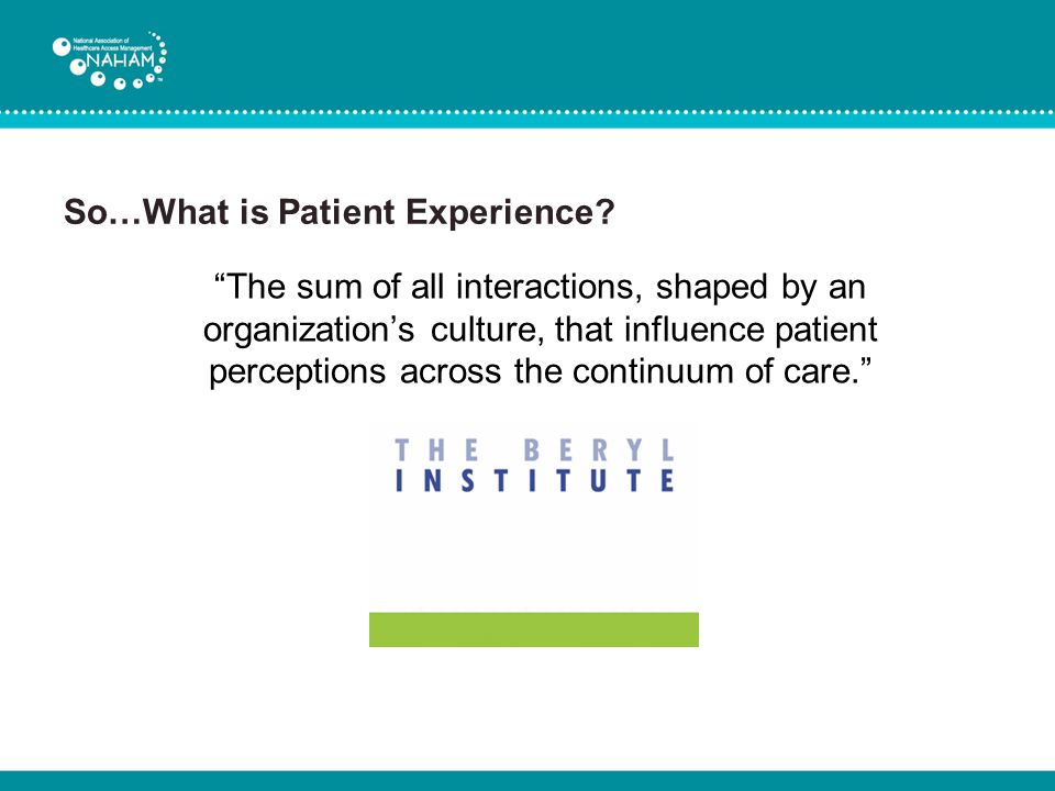 "So…What is Patient Experience? ""The sum of all interactions, shaped by an organization's culture, that influence patient perceptions across the contin"
