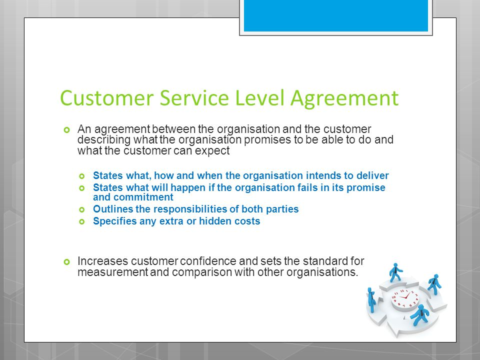 Customer Service Level Agreement  An agreement between the organisation and the customer describing what the organisation promises to be able to do and what the customer can expect  States what, how and when the organisation intends to deliver  States what will happen if the organisation fails in its promise and commitment  Outlines the responsibilities of both parties  Specifies any extra or hidden costs  Increases customer confidence and sets the standard for measurement and comparison with other organisations.