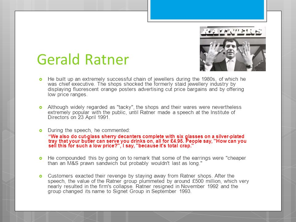 Gerald Ratner  He built up an extremely successful chain of jewellers during the 1980s, of which he was chief executive.