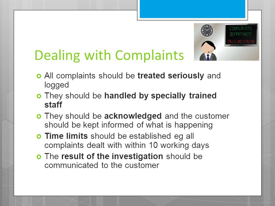 Dealing with Complaints  All complaints should be treated seriously and logged  They should be handled by specially trained staff  They should be acknowledged and the customer should be kept informed of what is happening  Time limits should be established eg all complaints dealt with within 10 working days  The result of the investigation should be communicated to the customer