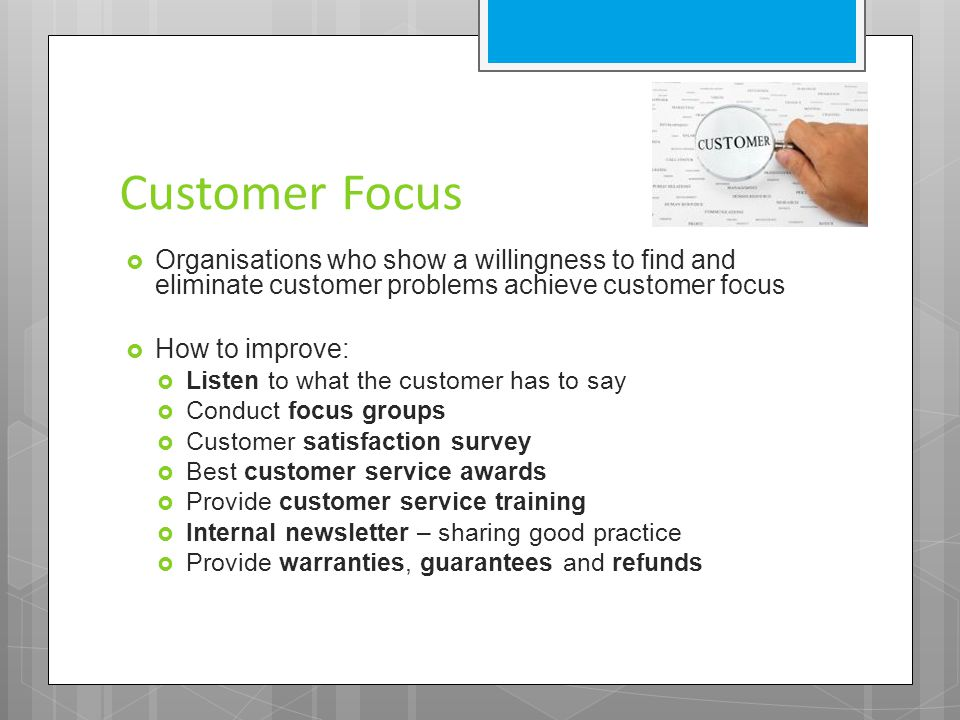 Customer Focus  Organisations who show a willingness to find and eliminate customer problems achieve customer focus  How to improve:  Listen to wha