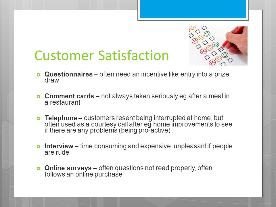 Customer Satisfaction  Questionnaires – often need an incentive like entry into a prize draw  Comment cards – not always taken seriously eg after a