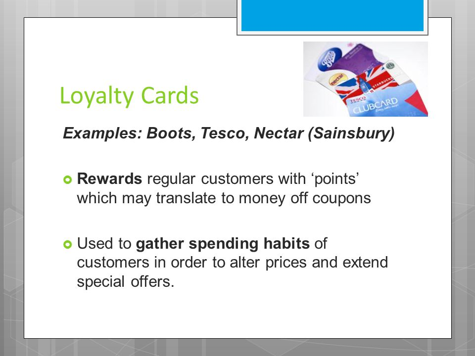 Loyalty Cards Examples: Boots, Tesco, Nectar (Sainsbury)  Rewards regular customers with 'points' which may translate to money off coupons  Used to