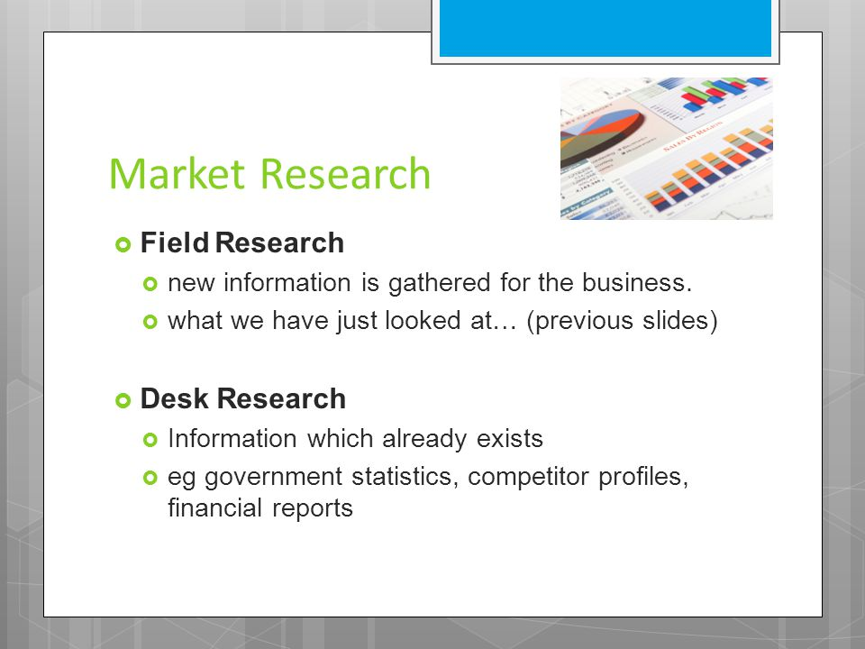 Market Research  Field Research  new information is gathered for the business.