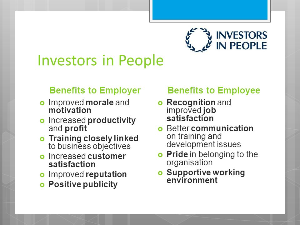 Investors in People Benefits to Employer  Improved morale and motivation  Increased productivity and profit  Training closely linked to business ob
