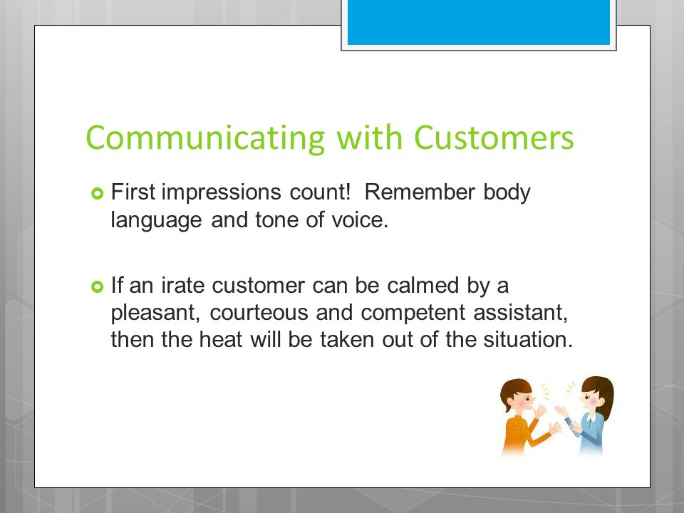 Communicating with Customers  First impressions count! Remember body language and tone of voice.  If an irate customer can be calmed by a pleasant,