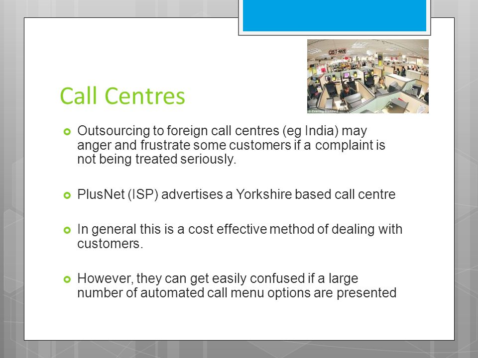 Call Centres  Outsourcing to foreign call centres (eg India) may anger and frustrate some customers if a complaint is not being treated seriously. 