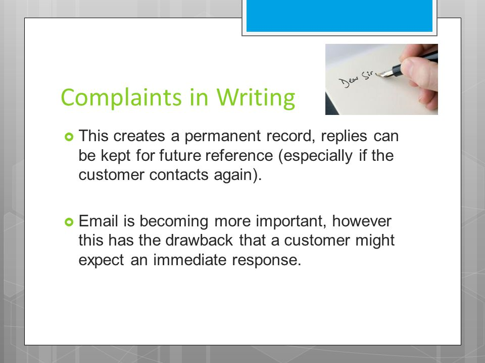Complaints in Writing  This creates a permanent record, replies can be kept for future reference (especially if the customer contacts again).  Email