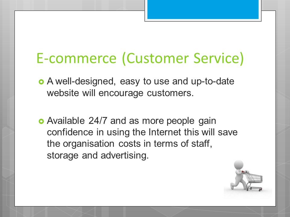 E-commerce (Customer Service)  A well-designed, easy to use and up-to-date website will encourage customers.