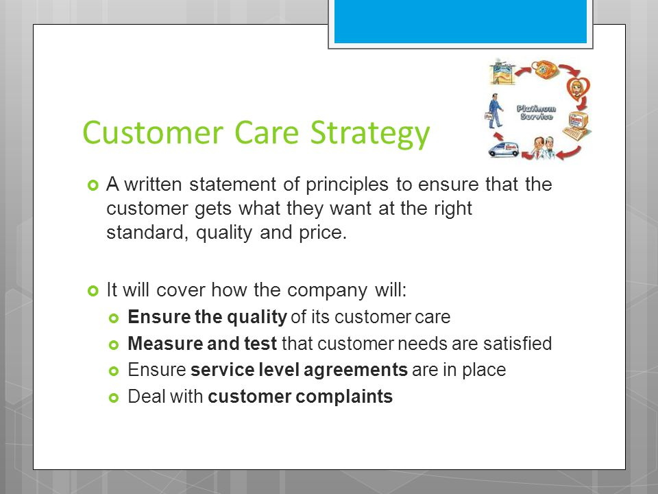 Customer Care Strategy  A written statement of principles to ensure that the customer gets what they want at the right standard, quality and price.