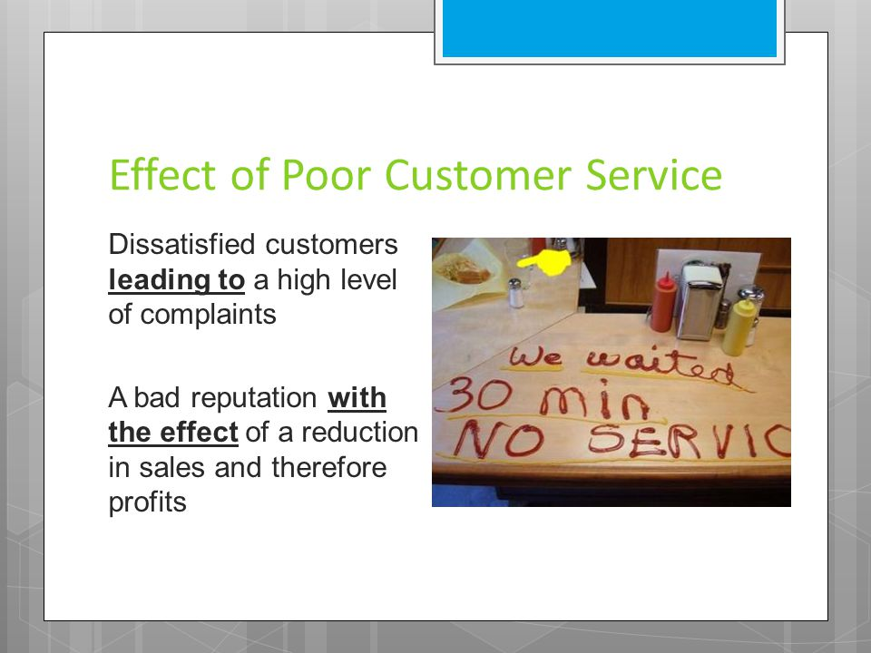 Effect of Poor Customer Service Dissatisfied customers leading to a high level of complaints A bad reputation with the effect of a reduction in sales and therefore profits
