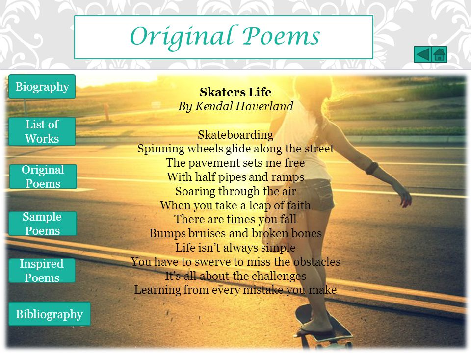 Original Poems Skaters Life By Kendal Haverland Skateboarding Spinning wheels glide along the street The pavement sets me free With half pipes and ramps Soaring through the air When you take a leap of faith There are times you fall Bumps bruises and broken bones Life isn't always simple You have to swerve to miss the obstacles It's all about the challenges Learning from every mistake you make Biography List of Works Original Poems Sample Poems Inspired Poems Bibliography