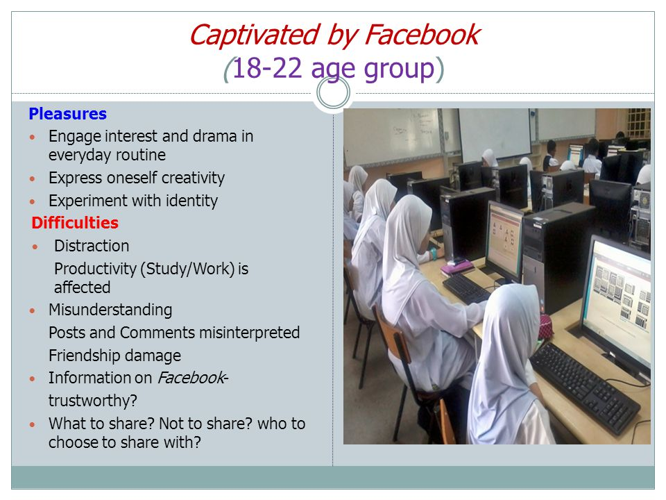 Captivated by Facebook (18-22 age group) Pleasures Engage interest and drama in everyday routine Express oneself creativity Experiment with identity Difficulties Distraction Productivity (Study/Work) is affected Misunderstanding Posts and Comments misinterpreted Friendship damage Information on Facebook- trustworthy.