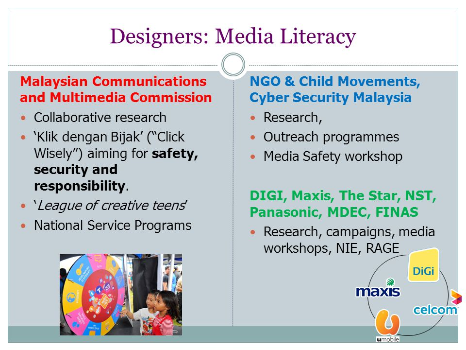 Designers: Media Literacy Malaysian Communications and Multimedia Commission Collaborative research 'Klik dengan Bijak' ( Click Wisely ) aiming for safety, security and responsibility.