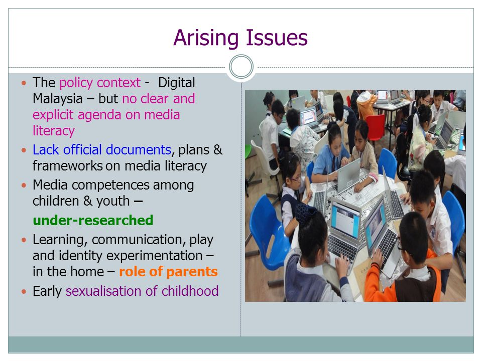 Arising Issues The policy context - Digital Malaysia – but no clear and explicit agenda on media literacy Lack official documents, plans & frameworks