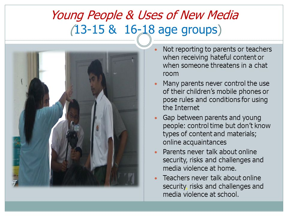 Young People & Uses of New Media (13-15 & 16-18 age groups) Not reporting to parents or teachers when receiving hateful content or when someone threatens in a chat room Many parents never control the use of their children's mobile phones or pose rules and conditions for using the Internet Gap between parents and young people: control time but don't know types of content and materials; online acquaintances Parents never talk about online security, risks and challenges and media violence at home.