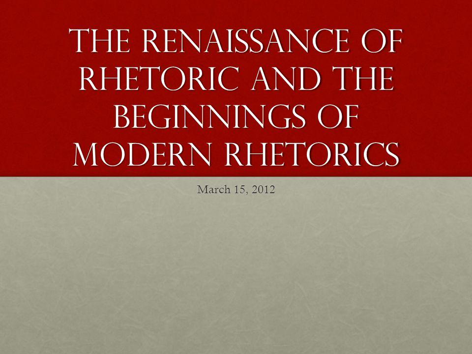 The Renaissance of Rhetoric and the Beginnings of Modern Rhetorics March 15, 2012