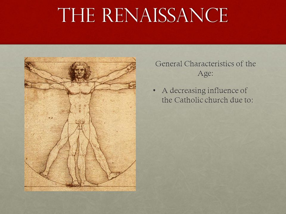The Renaissance General Characteristics of the Age: A decreasing influence of the Catholic church due to:A decreasing influence of the Catholic church due to: