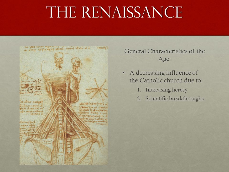 The Renaissance General Characteristics of the Age: A decreasing influence of the Catholic church due to:A decreasing influence of the Catholic church due to: 1.Increasing heresy 2.Scientific breakthroughs