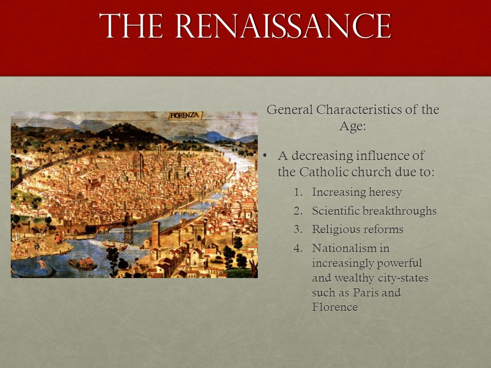 The Renaissance General Characteristics of the Age: A decreasing influence of the Catholic church due to:A decreasing influence of the Catholic church due to: 1.Increasing heresy 2.Scientific breakthroughs 3.Religious reforms 4.Nationalism in increasingly powerful and wealthy city-states such as Paris and Florence