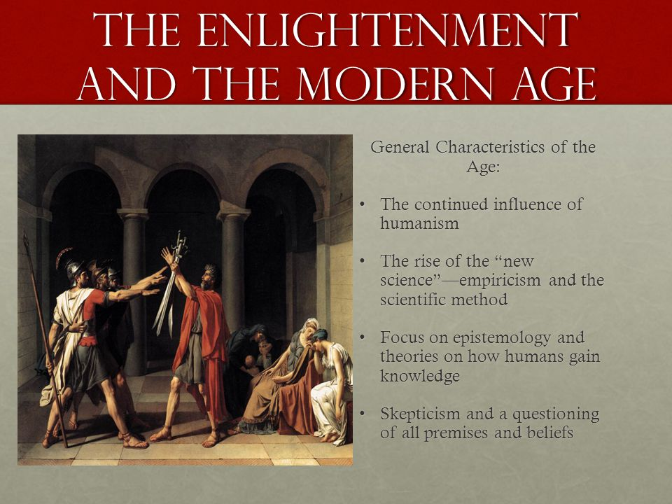 the Enlightenment and the Modern age General Characteristics of the Age: The continued influence of humanismThe continued influence of humanism The rise of the new science —empiricism and the scientific methodThe rise of the new science —empiricism and the scientific method Focus on epistemology and theories on how humans gain knowledgeFocus on epistemology and theories on how humans gain knowledge Skepticism and a questioning of all premises and beliefsSkepticism and a questioning of all premises and beliefs