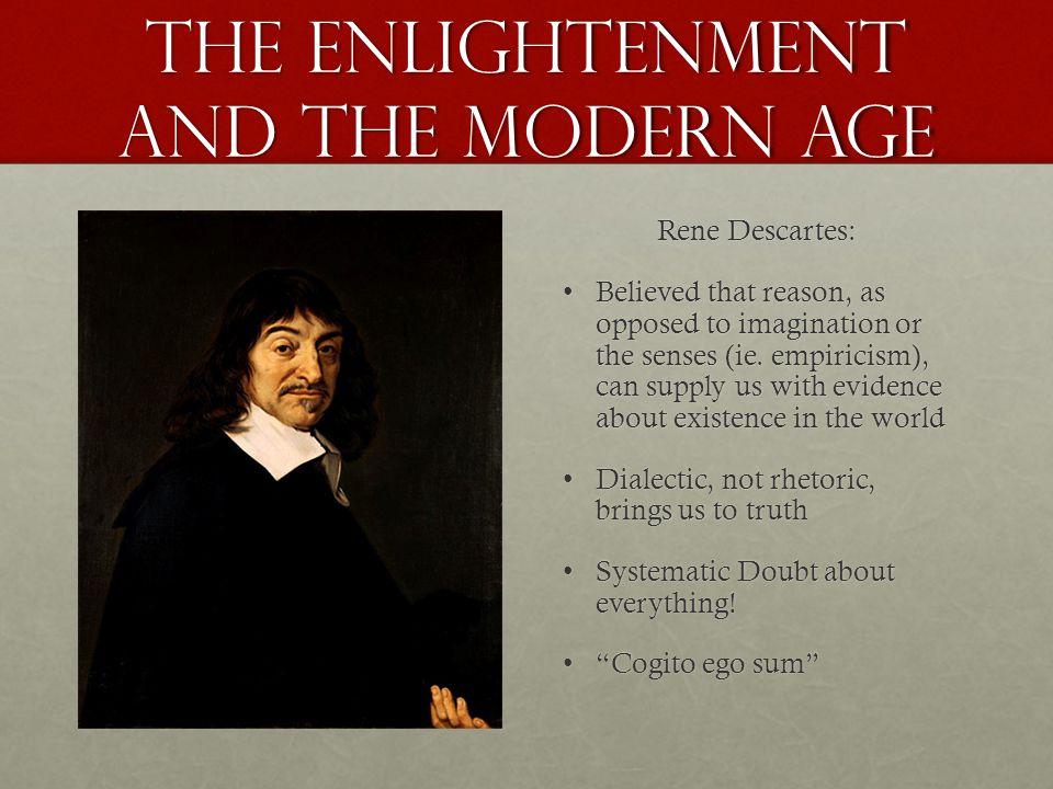 the Enlightenment and the Modern age Rene Descartes: Believed that reason, as opposed to imagination or the senses (ie. empiricism), can supply us wit