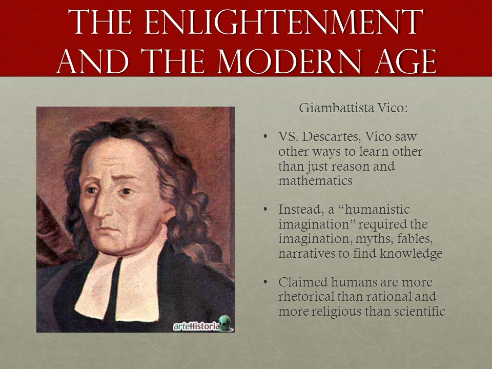 the Enlightenment and the Modern age Giambattista Vico: VS. Descartes, Vico saw other ways to learn other than just reason and mathematicsVS. Descarte