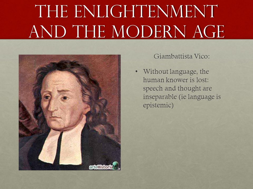 the Enlightenment and the Modern age Giambattista Vico: Without language, the human knower is lost: speech and thought are inseparable (ie language is epistemic)Without language, the human knower is lost: speech and thought are inseparable (ie language is epistemic)