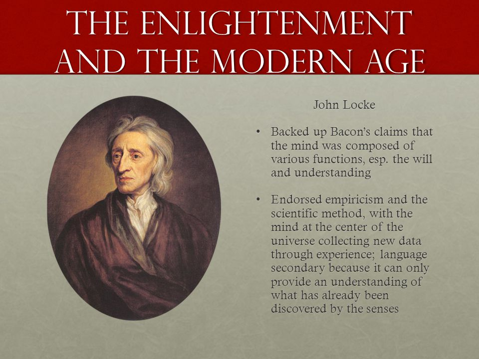 the Enlightenment and the Modern age John Locke Backed up Bacon's claims that the mind was composed of various functions, esp. the will and understand