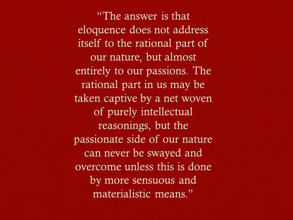 """""""The answer is that eloquence does not address itself to the rational part of our nature, but almost entirely to our passions. The rational part in us"""