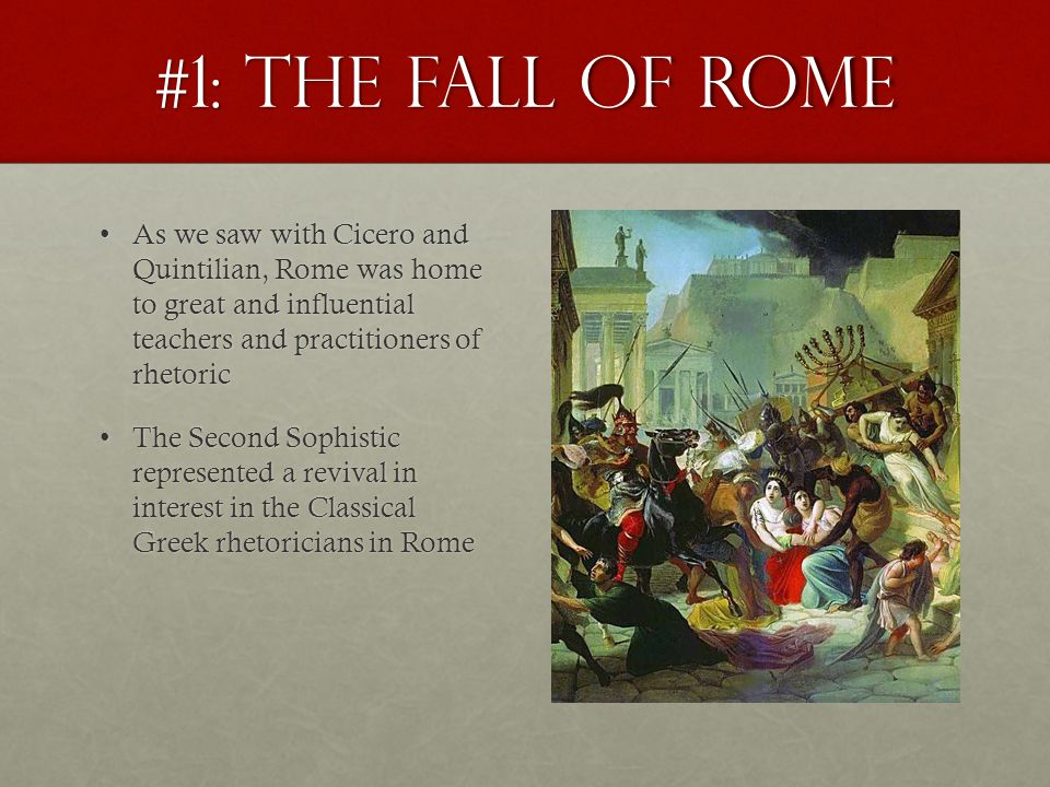 #1: The Fall of Rome As we saw with Cicero and Quintilian, Rome was home to great and influential teachers and practitioners of rhetoricAs we saw with Cicero and Quintilian, Rome was home to great and influential teachers and practitioners of rhetoric The Second Sophistic represented a revival in interest in the Classical Greek rhetoricians in RomeThe Second Sophistic represented a revival in interest in the Classical Greek rhetoricians in Rome But that all changed as Rome declined in power and was eventually destroyed by invaders and barbarians from the EastBut that all changed as Rome declined in power and was eventually destroyed by invaders and barbarians from the East